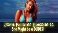 SHE MIGHT BE A DUDE?! | Joint Failures Episode 12