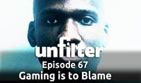 Gaming is to Blame | Unfilter 67