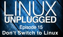 Don't Switch to Linux | LINUX Unplugged 15