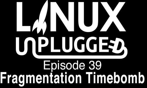 Fragmentation Timebomb | LINUX Unplugged 39