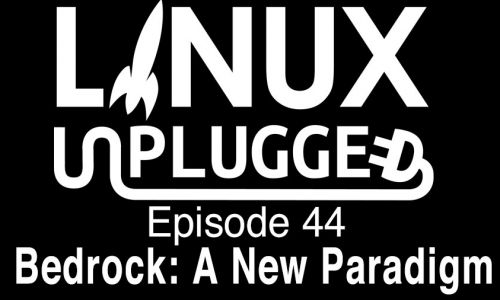Bedrock: A New Paradigm | LINUX Unplugged 44