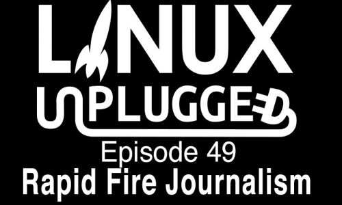 Rapid Fire Journalism | LINUX Unplugged 49