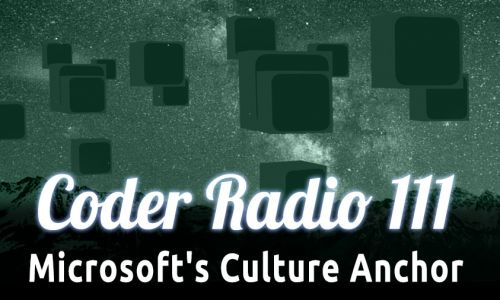 Microsoft's Culture Anchor | Coder Radio 111