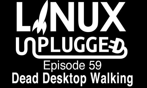 Dead Desktop Walking | LINUX Unplugged 59