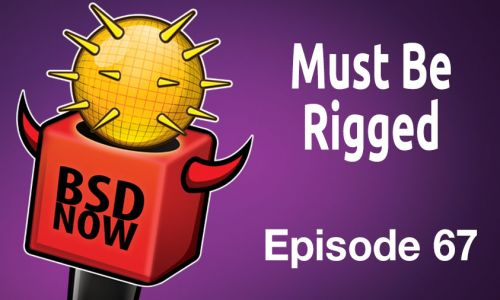 Must Be Rigged | BSD Now 67
