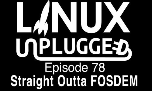 Straight Outta FOSDEM | LINUX Unplugged 78