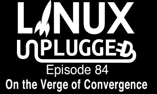 On the Verge of Convergence | LINUX Unplugged 84