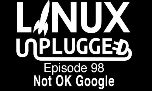 Not OK Google | LINUX Unplugged 98