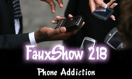 Phone Addiction | FauxShow 218