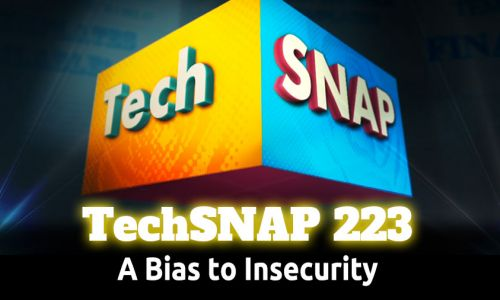 A Bias to Insecurity | TechSNAP 223