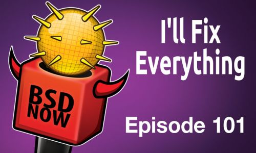 I'll Fix Everything | BSD Now 101