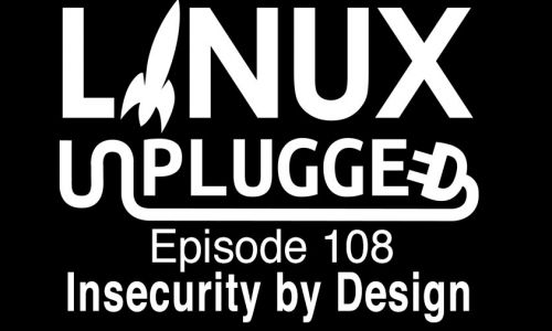 Insecurity by Design | LINUX Unplugged 108