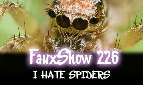 I HATE SPIDERS | FauxShow 226