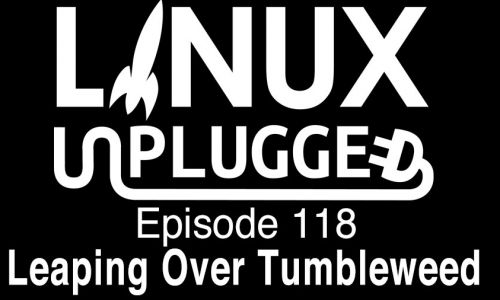 Leaping Over Tumbleweed | LINUX Unplugged 118