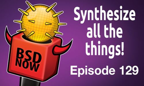 Synthesize all the Things! | BSD Now 129